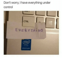 Control, Intel, and Chi: Don't worry, I have everything under  control  CTRL  ChI  EVERYTHING  intel  inside  PENTIUM https://t.co/MmFZBXUOTM