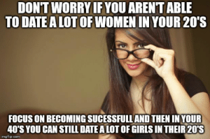 True, Date, and Focus: DONT WORRY IF YOU ARENTABLE  TO DATE ALOTOF WOMEN IN YOUR 20'S  FOCUS ON BECOMING SUCESSFULL AND THEN INYOUR  40'S YOU CAN STILL DATE ALOT OF GIRIS IN THEIR20'S  imgflip.com True story. Something ,something Delayed Gratification