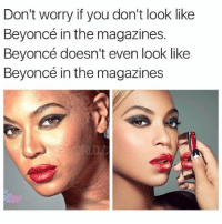 beyonce meme: Don't worry if you don't look like  Beyoncé in the magazines.  Beyoncé doesn't even look like  Beyoncé in the magazines