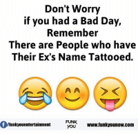 Bad Day, Ex's, and Memes: Don't Worry  if you had a Bad Day,  Remember  There are People who have  Their Ex's Name Tattooed.  FUNK  lfunkyouentertainment  YOU  www.funkyounow.com