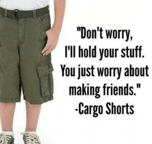 "me_irl: ""Don't worry,  IlIl hold your stuff.  You just worry about  making friends.""  -Cargo Shorts me_irl"