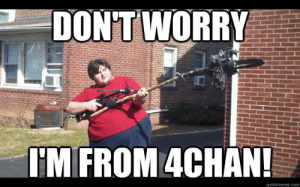 4chan, Internet, and Meme: DON'T WORRY  I'M FROM 4CHAN!  quickmeme.com I'm From 4chan | Don't Worry, I'm From the Internet | Know Your Meme