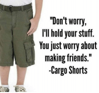 "cargo shorts: ""Don't worry,  llIl hold your stuff.  Youjust worry about  making friends.""  -Cargo Shorts"