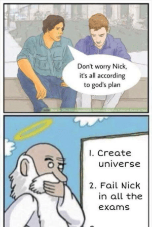 laughoutloud-club:  Don't blame it on God, accept that you didn't study well: Don't worry Nick,  it's all according  to god's plan  1. Create  universe  2. Fail Nick  in all the  exams laughoutloud-club:  Don't blame it on God, accept that you didn't study well