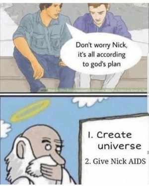 Gods Plan: Don't worry Nick  it's all according  to god's plan  . Create  universe  2. Give Nick AIDS