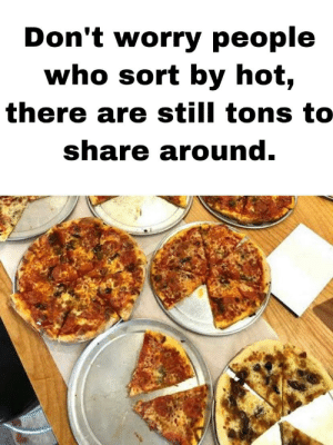 its pizza time: Don't worry people  who sort by hot,  there are still tons to  share around. its pizza time