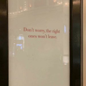 Right, Worry, and  Dont: Don't worry, the right  ones won't leave.