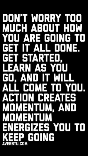 Creates: DON'T WORRY TOO  MUCH ABOUT HOW  YOU ARE GOING TO  GET IT ALL DONE.  GET STARTED,  LEARN AS YOU  GO, AND IT WILL  ALL COME TO YOU.  ACTION CREATES  MOMENTUM, AND  MOMENTUM  ENERGIZES YOU TO  KEEP GOING  AVERSTU.COM