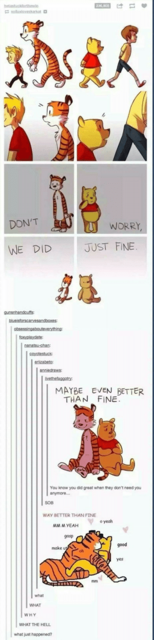 Yeah, Good, and Proud: DON'T  WORRY  WE DID  JUST FINE  MAYBE EVEN BETTER  THAN FINE  You know you did great when they don't need you  anymore..  SOB  WAY BETTER THAN FINE  o yeah  MM M YEAH  gasp  good  make u  oh  yes  what  WHAT  WHY  WHAT THE HELL  what just happened? Christopher Robin would be proud