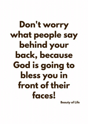 Bless You: Don't worry  what people say  behind your  back, because  God is going to  bless you in  front of their  faces!  Beauty of Life