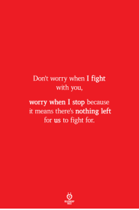 Fight, Means, and You: Don't worry when I fight  with you,  worry when I stop because  it means there's nothing left  for us to fight for.  ELATIONSW  BILES