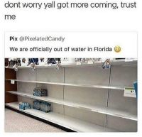 Florida, Water, and Girl Memes: dont worry yall got more coming, trust  me  Pix @PixelatedCandy  We are officially out of water in Florida  墟 🤣😂🤣😂