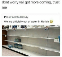 Florida, Water, and Dank Memes: dont worry yall got more coming, trust  me  Pix @PixelatedCandy  We are officially out of water in Florida I follow @unilad and u should too