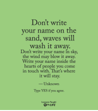 Life, Waves, and Hearts: Don't write  your name on the  sand, waves will  wash it away.  Don't write your name in s  ky,  the wind may blow it away.  Write your name inside the  hearts of people you come  in touch with That's where  it will stay.  Unknown  Type YES if you agree.  Lessons Taught  By LIFE <3