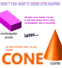 Wow, Amazing, and Prism: DON'T YOU AHET IT HWEN HTIS HAPPEN  oh man wow looke I'm am  a real deal prism that is also  recatnglular. this is amazing  rectangular ter  prism  oh man oh hecc now I'm just  simply  CONE  cone
