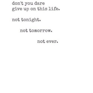 Life, Tomorrow, and Net: don't you dare  give up on this life.  not tonight.  not tomorrow.  not ever https://iglovequotes.net/