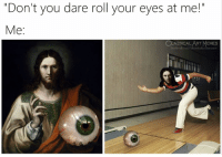 """Memes, Classical Art, and Art: """"Don't you dare roll your eyes at me!""""  Me:  SSICAL ART MEMES  classicalartmemes"""
