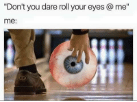 """Dank, 🤖, and Dare: """"Don't you dare roll your eyes me""""  me:"""