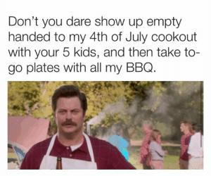 Plates: Don't you dare show up empty  handed to my 4th of July cookout  with your 5 kids, and then take to-  go plates with all my BBQ.