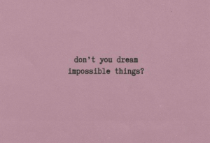 Dream, You, and Impossible: don't you dream  impossible things?