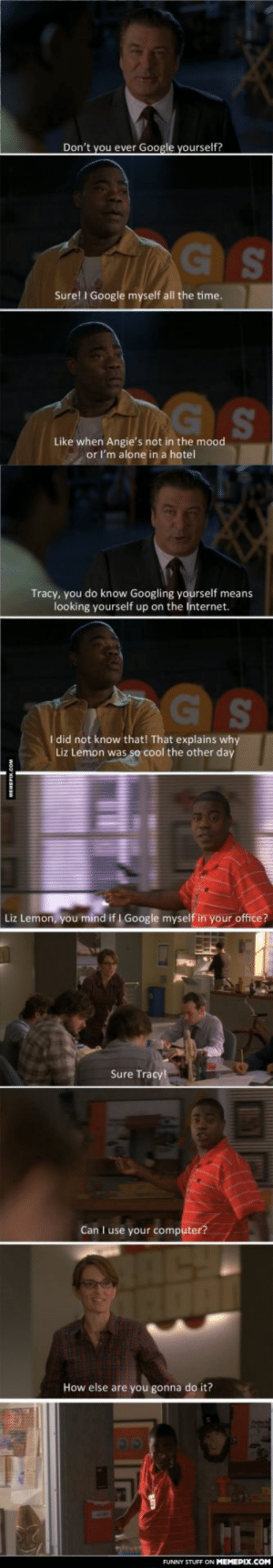My favorite Tracy Morgan moment from 30 Rock.omg-humor.tumblr.com: Don't you ever Google yourself?  SA  Sure! I Google myself all the time.  Like when Angie's not in the mood  or l'm alone in a hotel  Tracy, you do know Googling yourself means  looking yourself up on the Internet.  I did not know that! That explains why  Liz Lemon was so cool the other day  Liz Lemon, you mind if I Google myself in your office?  Sure Tracy!  Can I use your computer?  How else are you gonna do it?  FUNNY STUFF ON MEMEPIX.COM My favorite Tracy Morgan moment from 30 Rock.omg-humor.tumblr.com