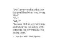 """Fall, Love, and I Love You: """"Don't you ever think that one  day you'll be able to stop loving  him?""""  """"No.""""  """"Why?""""  """"Because I fell in love with him,  and when you fall in love with  someone you never really stop  loving them.""""  35  I love you A.M// (Via tullipsink)"""