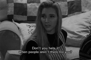 You, For, and Hate: Don't you hate,it  when people aren t there for you?