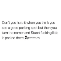 Fucking, Funny, and Memes: Don't you hate it when you think you  see a good parking spot but then you  turn the corner and Stuart fucking little  is parked there. A esarcasm, only SarcasmOnly