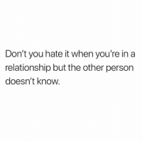 Tagged, Girl Memes, and In a Relationship: Don't you hate it when you're in a  relationship but the other person  doesn't know. 🙃🙃🙃 follow me @basicbitch if you're tagged
