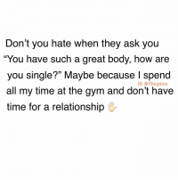 "Bae, Gym, and Memes: Don't you hate when they ask you  ""You have such a great body, how are  you single?"" Maybe because I spend  all my time at the gym and don't have  time for a relationship  IG: @thegainz Gym is bae 😎"