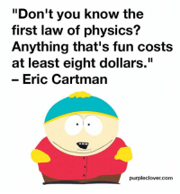"cartman: Don't you know the  first law of physics?  Anything that's fun costs  at least eight dollars.""  Eric Cartman  purpleclover.com"