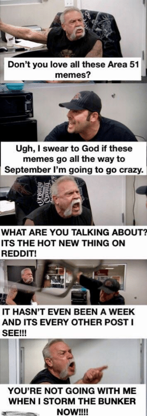 Crazy, God, and Love: Don't you love all these Area 51  memes?  Ugh, I swear to God if these  memes go all the way to  September l'm going to go crazy  WHAT ARE YOU TALKING ABOUT?  ITS THE HOT NEW THING ON  REDDIT!  IT HASN'T EVEN BEEN A WEEK  AND ITS EVERY OTHER POST I  SEE!!!  YOU'RE NOT GOING WITH ME  WHEN I STORM THE BUNKER  NOW!!!! I Know I'm Not The Only One Thinking This.