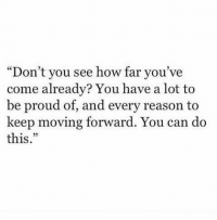 "Memes, Proud, and Reason: ""Don't you see how far you've  come already? You have a lot to  be proud of, and every reason to  keep moving forward. You can do  this https://t.co/w7JLLzP7uE"
