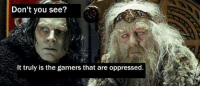 "[Image: Lord of the Rings Meme, Grima Wyrmtongue says to Theoden, ""Don't you see? It truly is the gamers who are oppressed."": Don't you see?  It truly is the gamers that are oppressed. [Image: Lord of the Rings Meme, Grima Wyrmtongue says to Theoden, ""Don't you see? It truly is the gamers who are oppressed."""