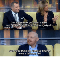 Church, Jokes, and Catholic: Don't you think you went a little  too far with the Catholic Church jokes?  FOX5  Don't vou think the Catholic Church  went a little too far?