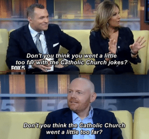 Church, Good, and Jokes: Don't you think you went a little  too far with the Catholic Church jokes?  FOX5  Don't vou think the Catholic Church  went a little too far? Bill Burr on Good Day NY, sharp as ever.