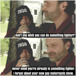 Funny, Memes, and The Walking Dead: Don't you wish you can do something lighter?  Never mind you're already in something lighter.  I forgot about your new gay motorcycle show. The Walking Dead Memes - Funny TWD memes and Pictures