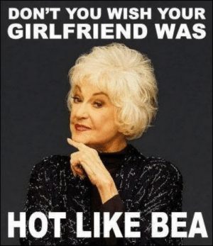 25 Timeless Golden Girls Memes and Quotables :: TV :: Galleries ...: DON'T YOU WISH YOUR  GIRLFRIEND WAS  HOT LIKE BEA 25 Timeless Golden Girls Memes and Quotables :: TV :: Galleries ...