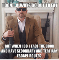 Memes, Yeah, and Wife: DON'TALWAYS GO OUT TO EAT  BUT WHEN I DO, I FACE THE DOOR  AND HAVE SECONDARY AND TERTIARY  ESCAPE ROUTES Yeah... my wife smiles and let's me choose the seating chart, everytime we go out in public... she just knows how it's gonna go. ;-)