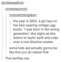Be Like, Lay's, and One Direction: dontbesadlove:  vincereauimori:  mrsmelchiorgabor  the year is 2053. a girl lays on  her bed wearing vintage ugg  boots. 'I was born in the wrong  generation' she sighs as she  listens to taylor swift and cries  over a one direction poster.  some kids are actually gonna be  like this you do realize that  This terrifies me. She was born in the wrong generation
