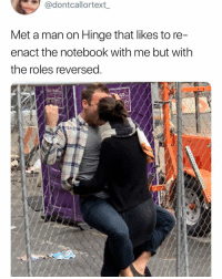 Funny, Notebook, and The Notebook: @dontcallortext  Met a man on Hinge that likes to re  enact the notebook with me but with  the roles reversed Sounds like the funnest time in the world @hinge hingepartner