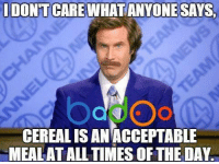 Credit: Badoo . Check out their app!: DONTCARE WHATANYONE SAYS.  CEREALISAN ACCEPTABLE  MEALATALL TIMES OF THE DAY Credit: Badoo . Check out their app!