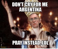 Funny, Lol, and Argentina: DONTCRY FOR ME  ARGENTINA  PRAYINSTEAD. LOL  funny OR DLE