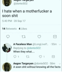 memecage:  A soon shit: @donte502  I hate when a motherfucker a  soon shit  5:40 PM 28 Sep 17  14 Retweets 4 Likes  A Faceless Man @LongLiveP...-55m  Replying to @donte502  When they what....  tl.  Aegon Targaryen @donte502 50m v  A soon shit without knowing all the facts memecage:  A soon shit