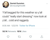 "Iphone, Twitter, and Weather: Dontel Dunston  @crazyeightss88  Y'all begged for this weather so y'all  could ""really start dressing"" now look at  y'all...cold and raggedy  8:35 AM -1/22/19 Twitter for iPhone  50.1K Retweets 161K Likes As long as I'm layered up and warm, I don't care how I look."