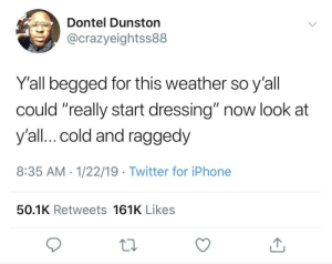 "Dank, Iphone, and Memes: Dontel Dunston  @crazyeightss88  Y'all begged for this weather so y'all  could ""really start dressing"" now look at  y'all...cold and raggedy  8:35 AM -1/22/19 Twitter for iPhone  50.1K Retweets 161K Likes As long as I'm layered up and warm, I don't care how I look. by ThickCapital MORE MEMES"