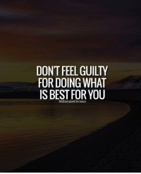 Don't feel guilty for doing what is best for you. LIKE AND TAG A FRIEND BELOW: DONTFEEL GUILTY  FOR DOING WHAT  IS BEST FOR YOU  MillionaireDivision Don't feel guilty for doing what is best for you. LIKE AND TAG A FRIEND BELOW