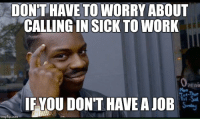 Calling In Sick: DONTHAVE TO WORRY ABOUT  CALLING IN SICK TO WORK  Openi  IF YOU DON'T HAVE AJOB  mgflip com