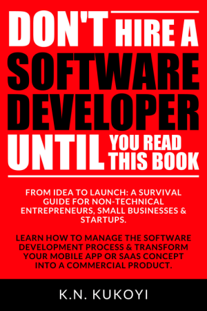 Amazon, Lol, and Tumblr: DON'THIREA  SOFTWARE  DEVELOPER  YOU READ  THIS BOOK  FROM IDEA TO LAUNCH: A SURVIVAL  GUIDE FOR NON-TECHNICAL  ENTREPRENEURS, SMALL BUSINESSES &  STARTUPS.  5  LEARN HOW TO MANAGE THE SOFTWARE  DEVELOPMENT PROCESS&TRANSFORM  YOUR MOBILE APP OR SAAS CONCEPT  INTO A COMMERCIAL PRODUCT  K.N. KUKOYI lol-coaster:   Red book. Don't Hire a Software Developer Until You Read this Book. The handbook for tech startups  entrepreneurs (from idea, to build, to product launch and everything in between)