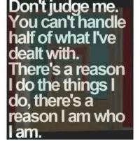 Amen!!: Dontiudge me.  You can'thandle  half of what I've  dealt with  Theres a reason  I do the things I  do, there's a  reason I am who  I am. Amen!!